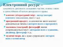 Електронний ресурс – сукупність декількох складових частин, кожна з яких є са...