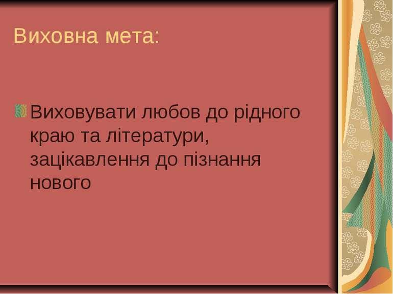 Виховна мета: Виховувати любов до рідного краю та літератури, зацікавлення до...