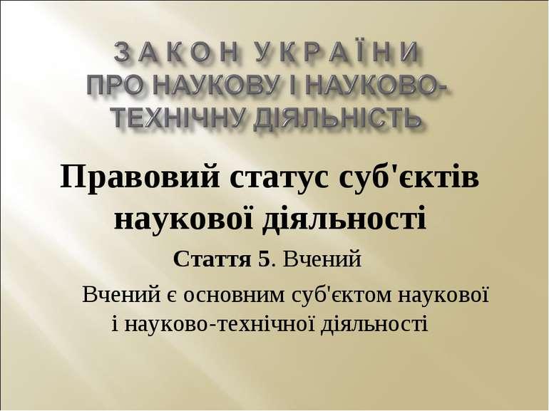 Правовий статус суб'єктів наукової діяльності Стаття 5. Вчений Вчений є основ...