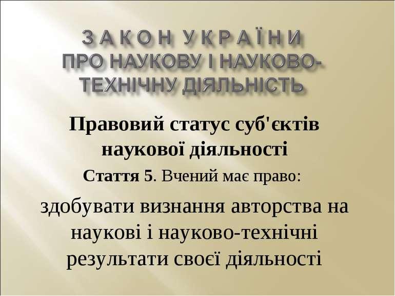Правовий статус суб'єктів наукової діяльності Стаття 5. Вчений має право: здо...