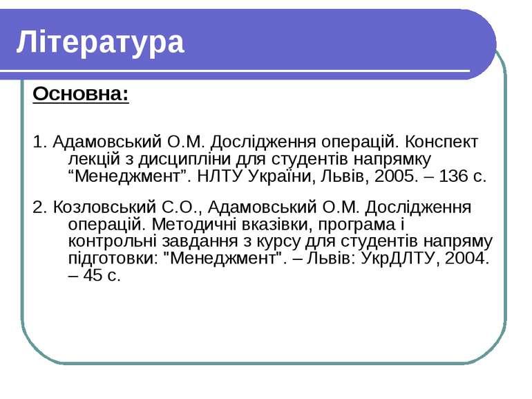 Література Основна: 1. Адамовський О.М. Дослідження операцій. Конспект лекцій...