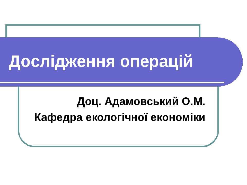 Дослідження операцій Доц. Адамовський О.М. Кафедра екологічної економіки