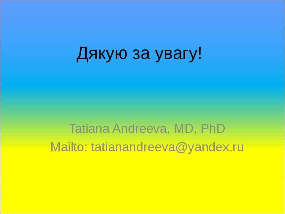 Дякую за увагу! Tatiana Andreeva, MD, PhD Mailto: tatianandreeva@yandex.ru