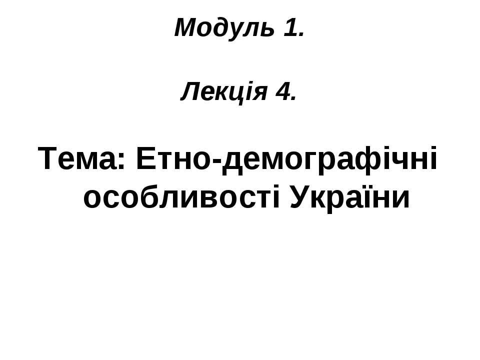 Модуль 1. Лекція 4. Тема: Етно-демографічні особливості України