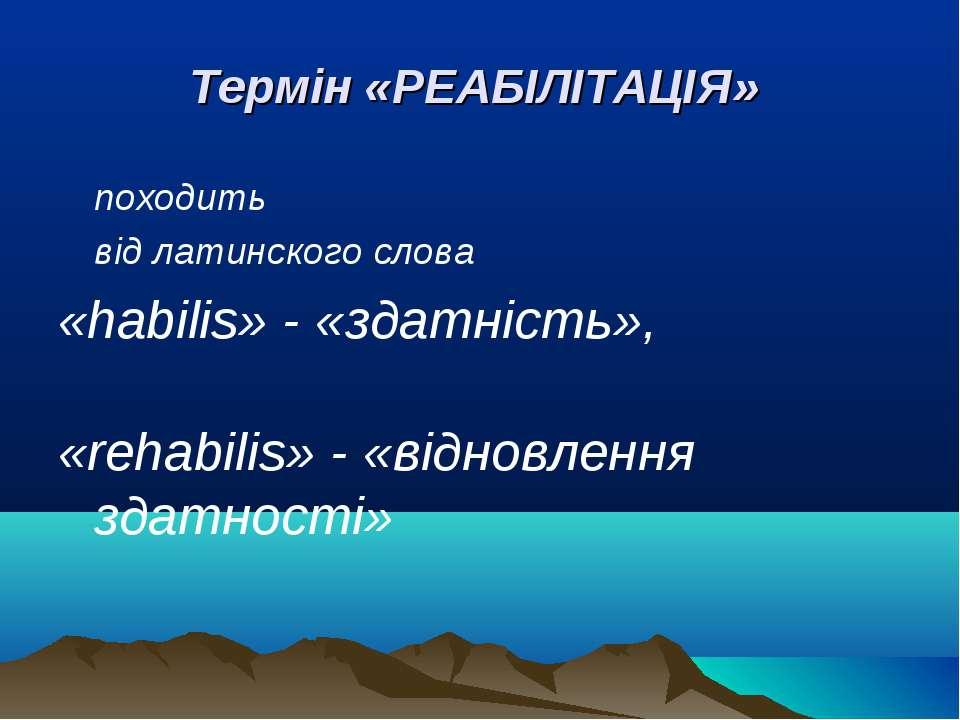 Термін «РЕАБІЛІТАЦІЯ» походить від латинского слова «habilis» - «здатність», ...