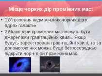 Місце чорних дір проміжних мас: 1)Утворення надмасивних чорних дір у ядрах га...
