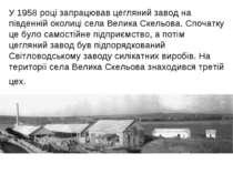У 1958 році запрацював цегляний завод на південній околиці села Велика Скельо...