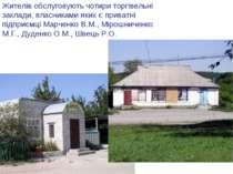 Жителів обслуговують чотири торгівельні заклади, власниками яких є приватні п...