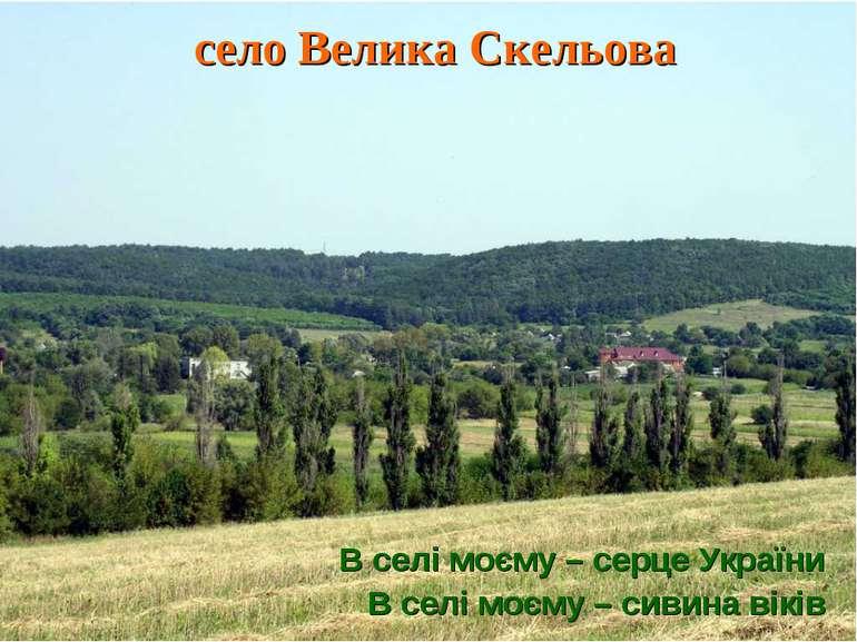 село Велика Скельова В селі моєму – серце України В селі моєму – сивина віків