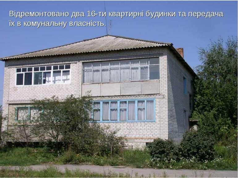 Відремонтовано два 16-ти квартирні будинки та передача їх в комунальну власні...