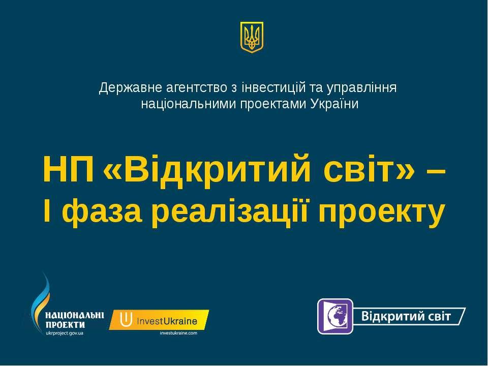 НП «Відкритий світ» – І фаза реалізації проекту Державне агентство з інвестиц...