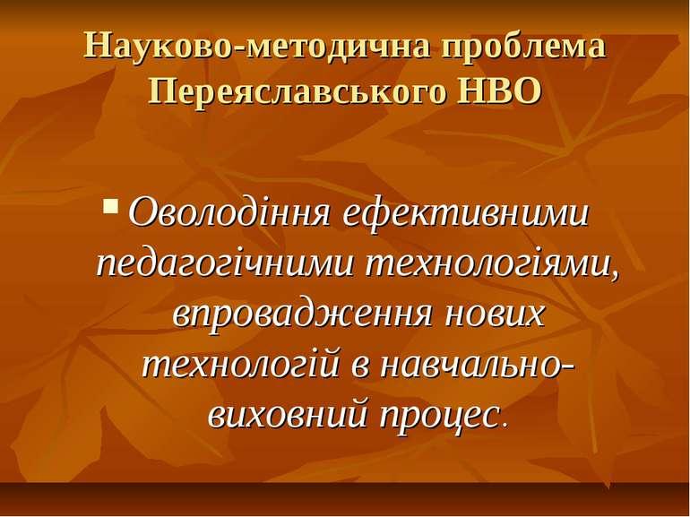 Науково-методична проблема Переяславського НВО Оволодіння ефективними педагог...