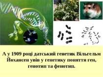 А у 1909 році датський генетик Вільгельм Йохансен увів у генетику поняття ген...