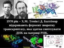 1970 рік – Х.М. Темін і Д. Балтімор відкривають фермент зворотну транскриптаз...