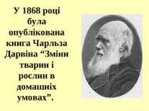 """У 1868 році була опублікована книга Чарльза Дарвіна """"Зміни тварин і рослин в ..."""