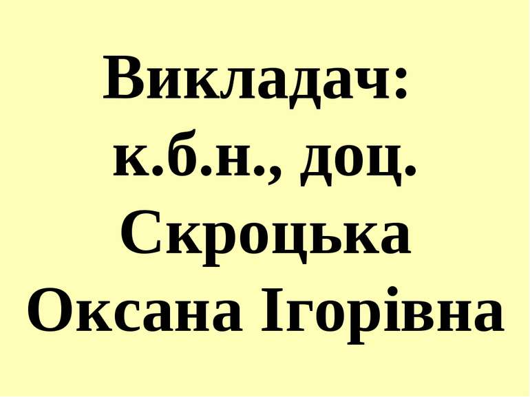 Викладач: к.б.н., доц. Скроцька Оксана Ігорівна