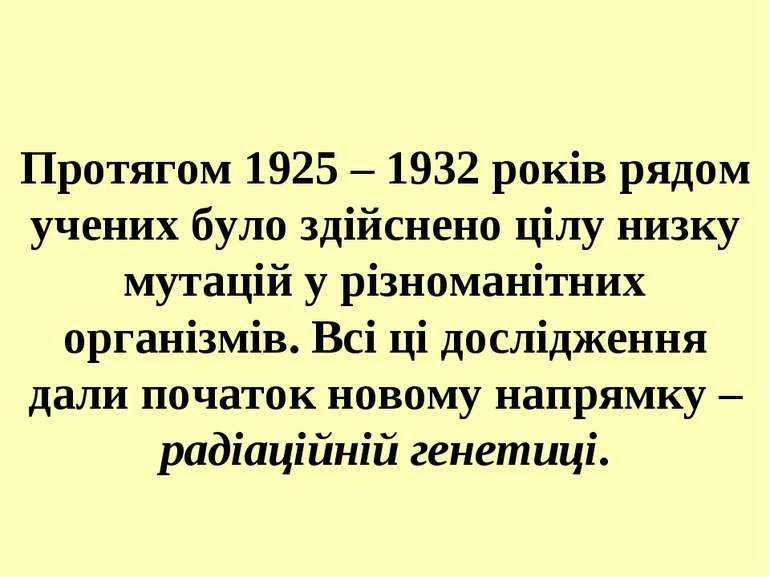 Протягом 1925 – 1932 років рядом учених було здійснено цілу низку мутацій у р...