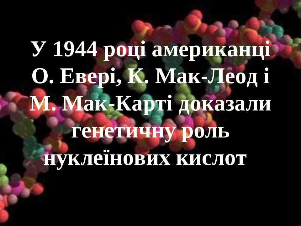 У 1944 році американці О. Евері, К. Мак-Леод і М. Мак-Карті доказали генетичн...