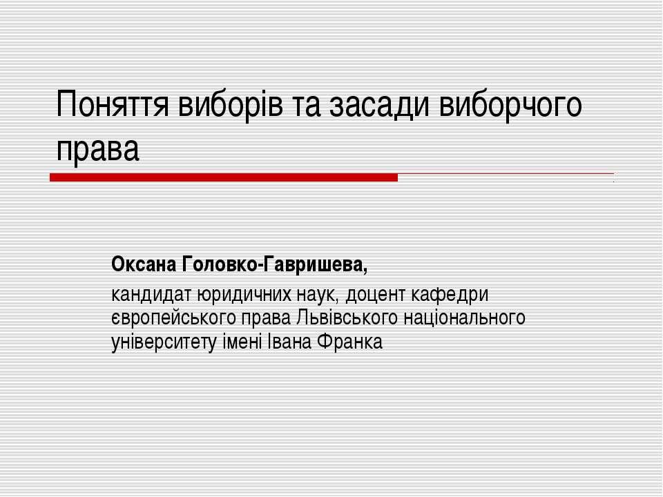 Поняття виборів та засади виборчого права Оксана Головко-Гавришева, кандидат ...