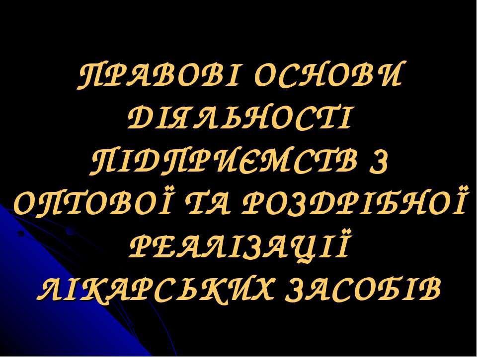ПРАВОВІ ОСНОВИ ДІЯЛЬНОСТІ ПІДПРИЄМСТВ З ОПТОВОЇ ТА РОЗДРІБНОЇ РЕАЛІЗАЦІЇ ЛІКА...