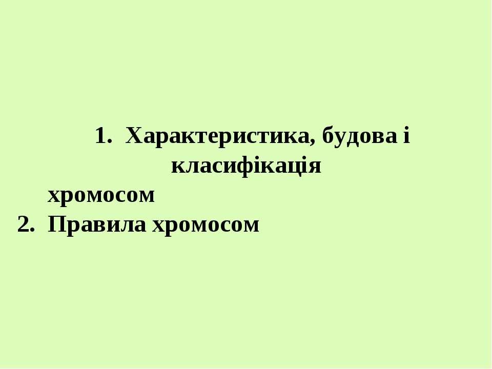 1. Характеристика, будова і класифікація хромосом 2. Правила хромосом