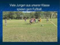 Viele Jungen aus unserer Klasse spielen gern Fußball.