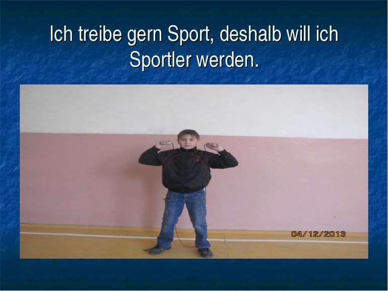 Ich treibe gern Sport, deshalb will ich Sportler werden.