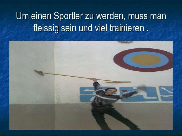 Um einen Sportler zu werden, muss man fleissig sein und viel trainieren .