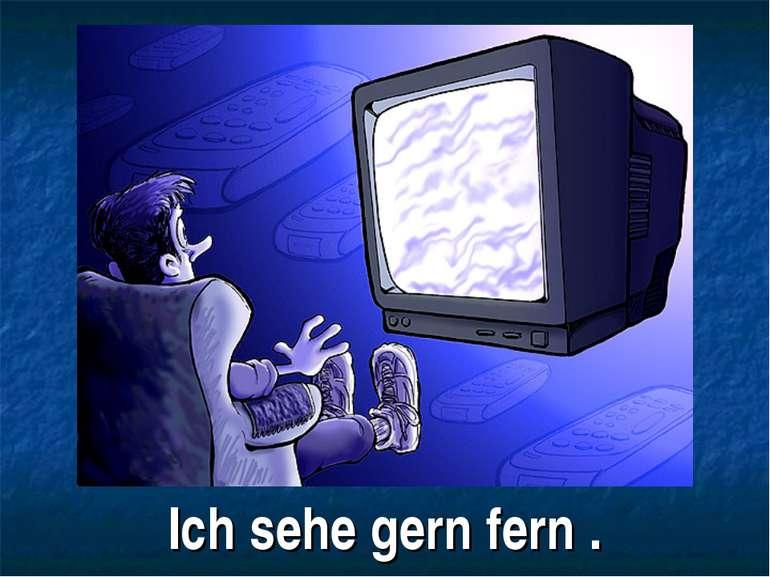 Ich sehe gern fern .