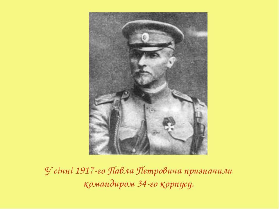 У січні 1917-го Павла Петровича призначили командиром 34-го корпусу.
