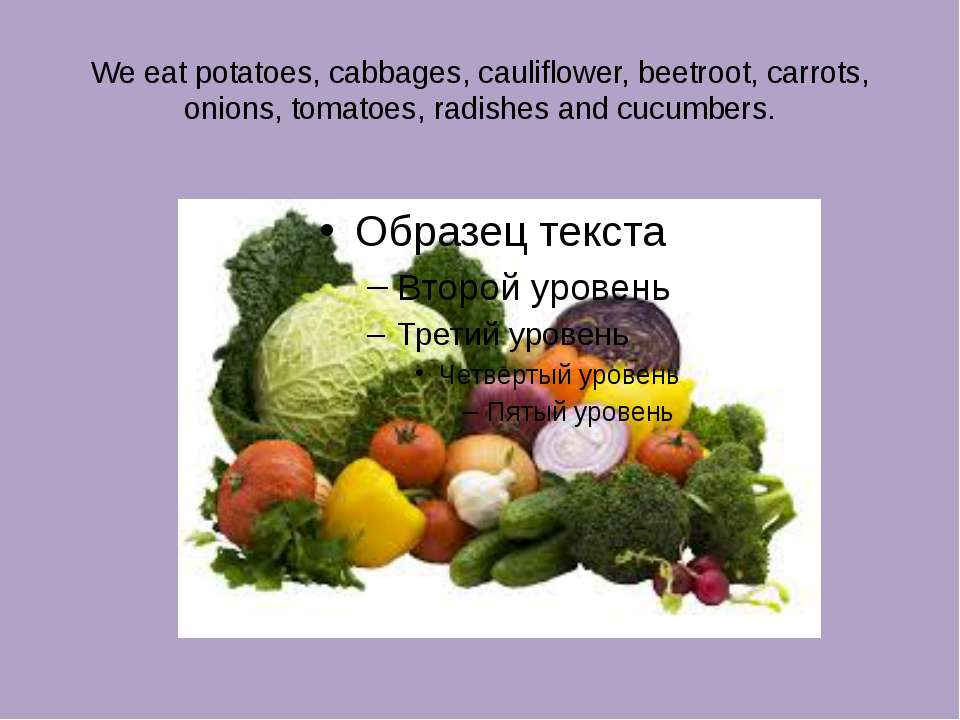 We eat potatoes, cabbages, cauliflower, beetroot, carrots, onions, tomatoes, ...