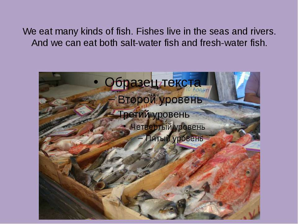 We eat many kinds of fish. Fishes live in the seas and rivers. And we can eat...