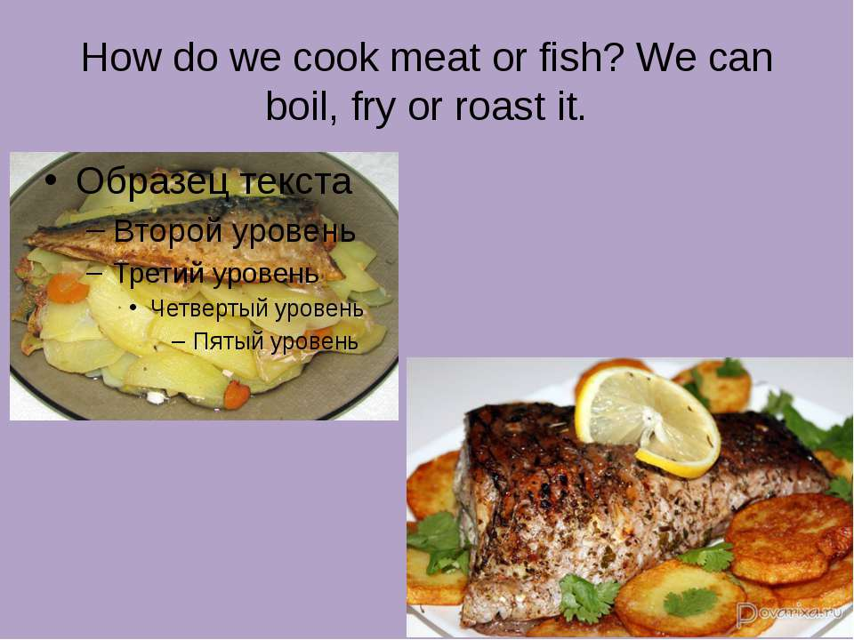How do we cook meat or fish? We can boil, fry or roast it.