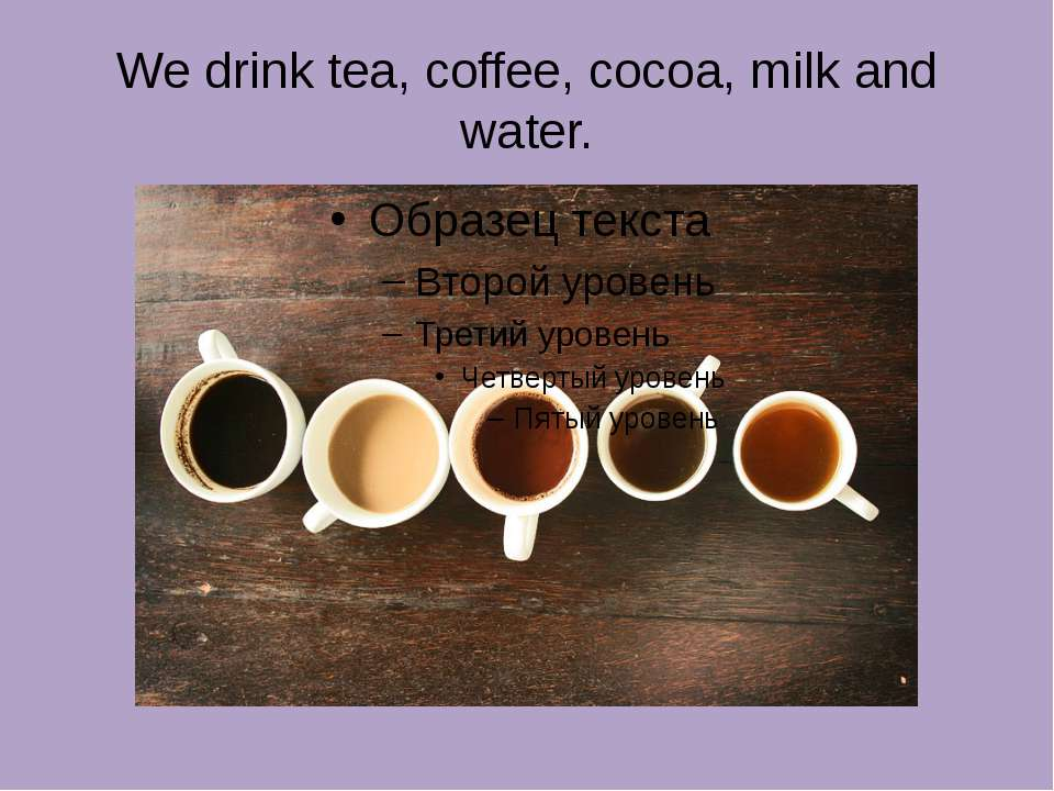 We drink tea, coffee, cocoa, milk and water.