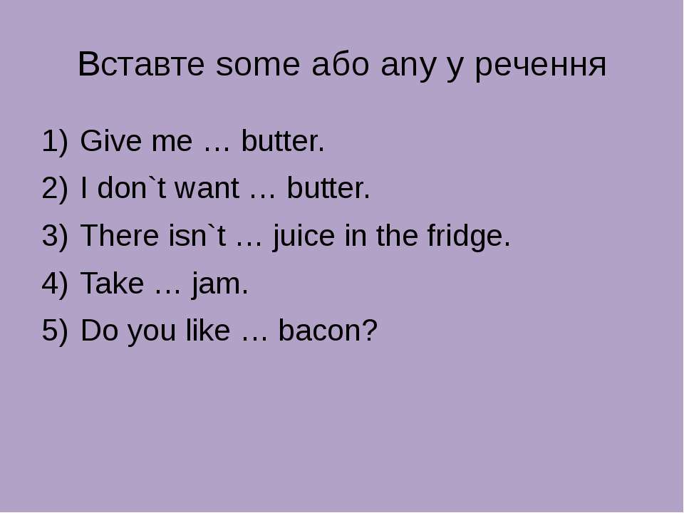 Вставте some або any у речення Give me … butter. I don`t want … butter. There...