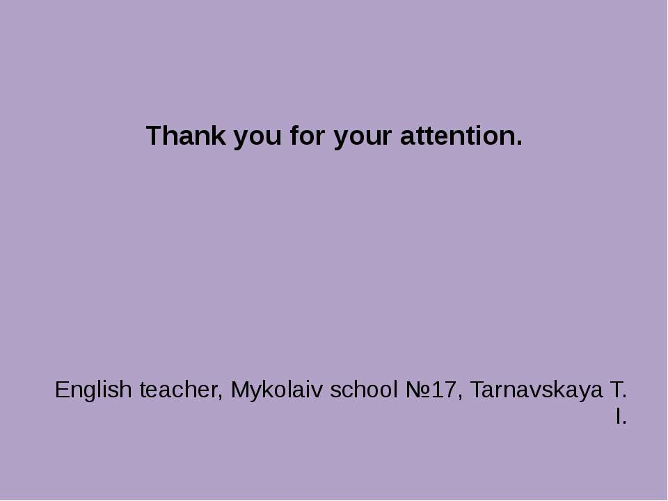 Thank you for your attention. English teacher, Mykolaiv school №17, Tarnavska...