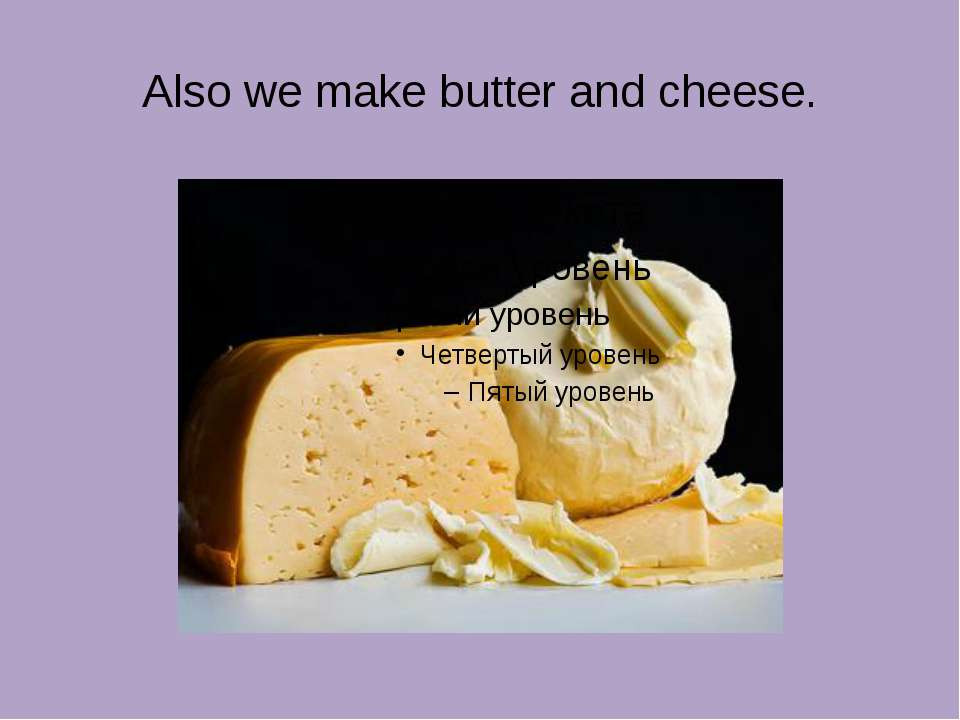 Also we make butter and cheese.