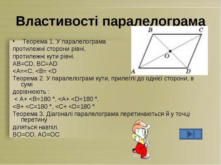 Властивості паралелограма Теорема 1. У паралелограма протилежні сторони рівні...