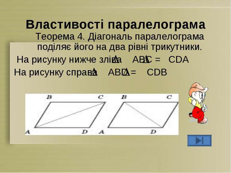 Властивості паралелограма Теорема 4. Діагональ паралелограма поділяє його на ...
