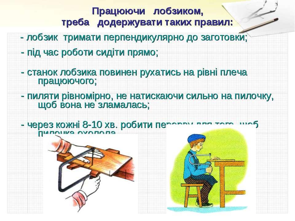 Працюючи лобзиком, треба додержувати таких правил: - лобзик тримати перпендик...