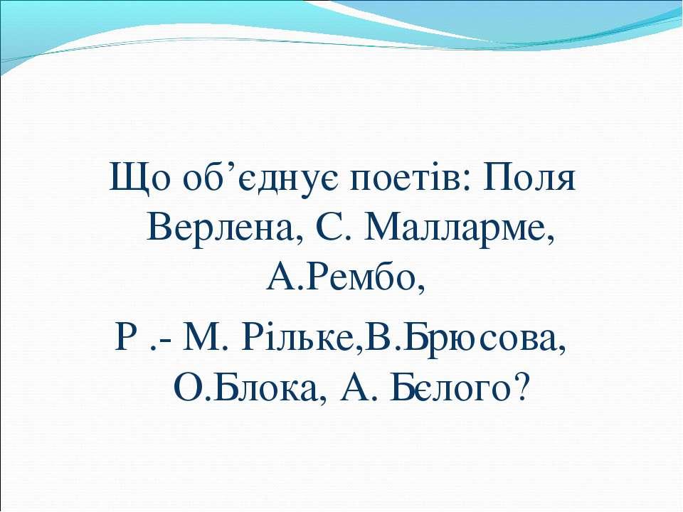 Що об'єднує поетів: Поля Верлена, С. Малларме, А.Рембо, Р .- М. Рільке,В.Брюс...