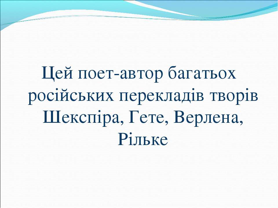 Цей поет-автор багатьох російських перекладів творів Шекспіра, Гете, Верлена,...