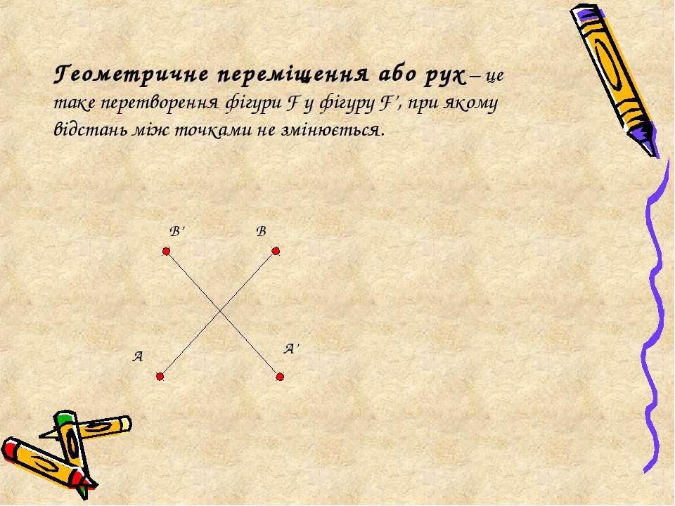 Геометричне переміщення або рух – це таке перетворення фігури F у фігуру F', ...