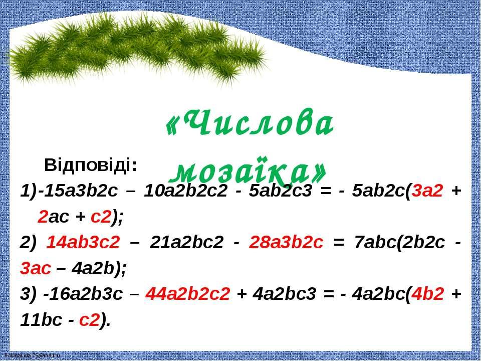 «Числова мозаїка» Відповіді: -15a3b2c – 10a2b2c2 - 5ab2c3 = - 5ab2c(3a2 + 2ac...