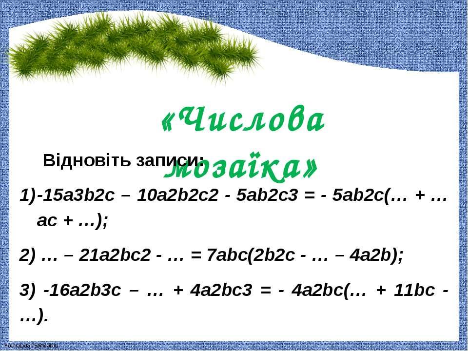 «Числова мозаїка» Відновіть записи: -15a3b2c – 10a2b2c2 - 5ab2c3 = - 5ab2c(… ...