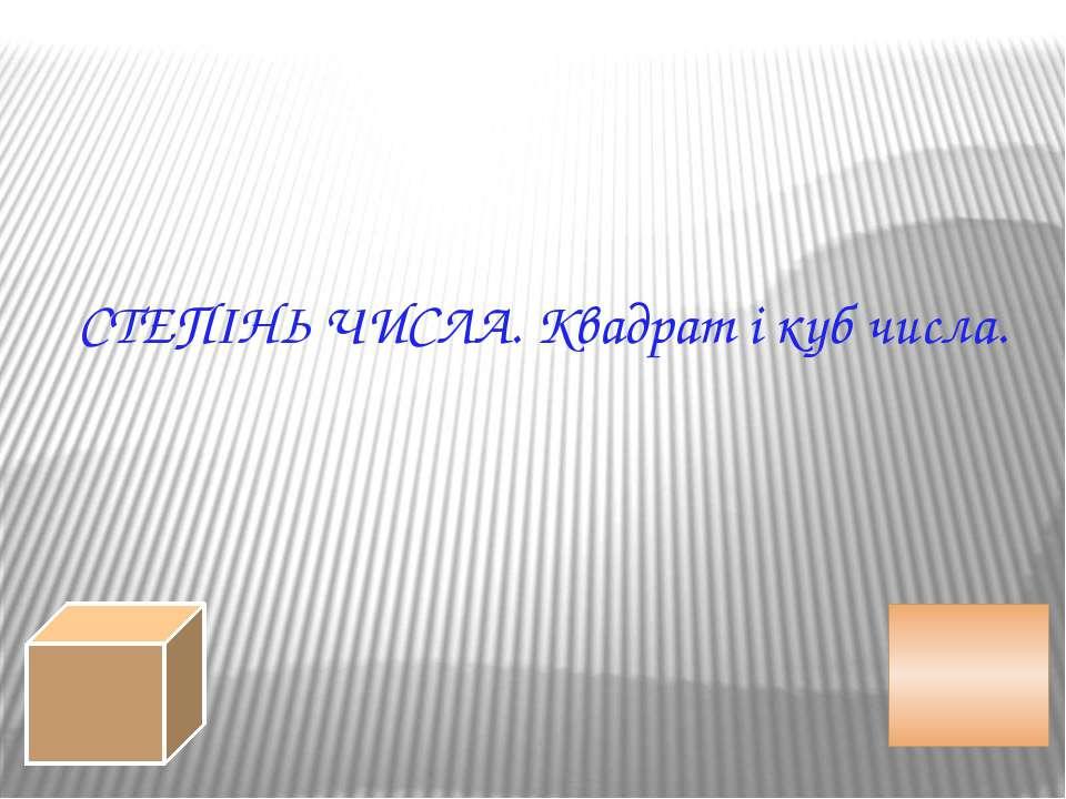 СТЕПІНЬ ЧИСЛА. Квадрат і куб числа.