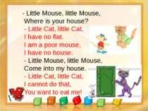 - Little Mouse, little Mouse, Where is your house? - Little Cat, little Cat, ...