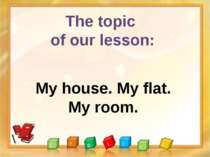 The topic of our lesson: My house. My flat. My room.