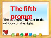 The fifth prompt The bookshelf is next to the window on the right.