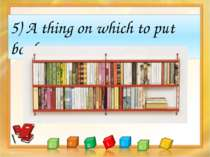 5) A thing on which to put books.